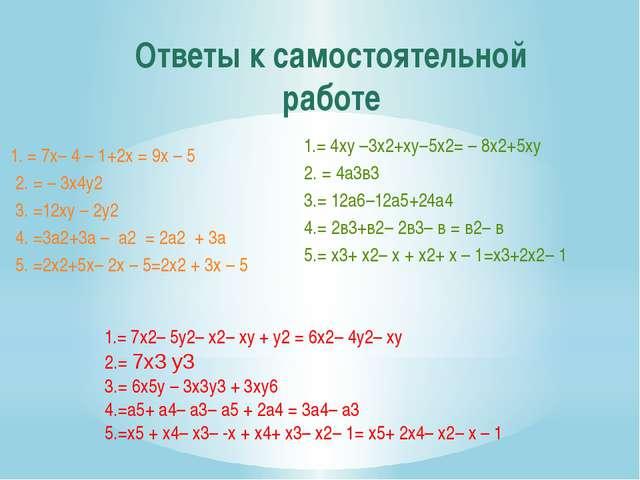 Ответы к самостоятельной работе 1.= 4ху –3х2+ху–5х2= – 8х2+5ху 2. = 4а3в3 3.=...