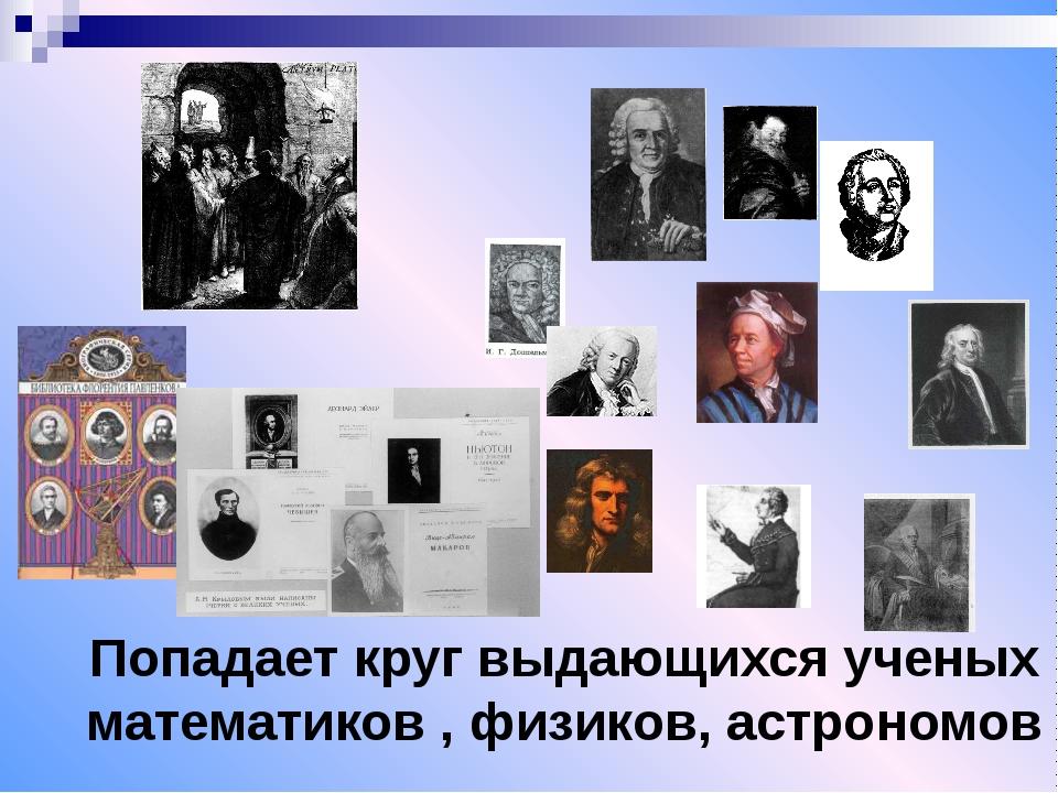 Попадает круг выдающихся ученых математиков , физиков, астрономов