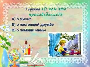 3 группа «О чем это произведение?» А) о мишке Б) о настоящей дружбе В) о помо