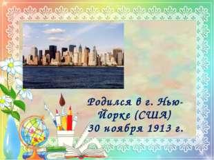 Родился в г. Нью-Йорке (США) 30 ноября 1913 г.