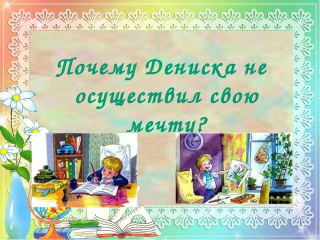 Почему Дениска не осуществил свою мечту?