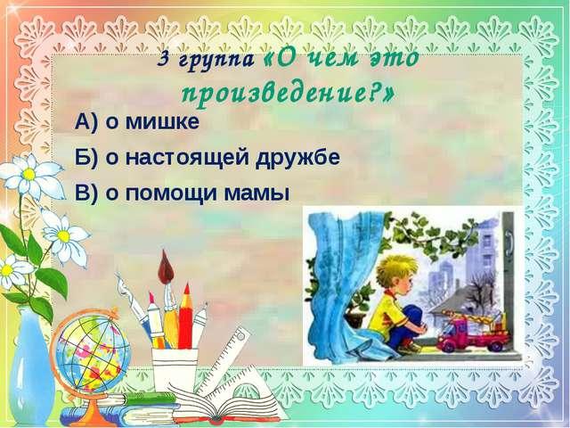 3 группа «О чем это произведение?» А) о мишке Б) о настоящей дружбе В) о помо...