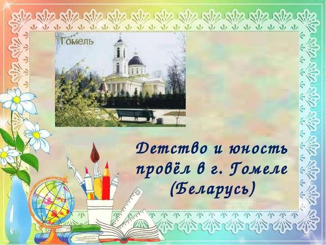 Детство и юность провёл в г. Гомеле (Беларусь)