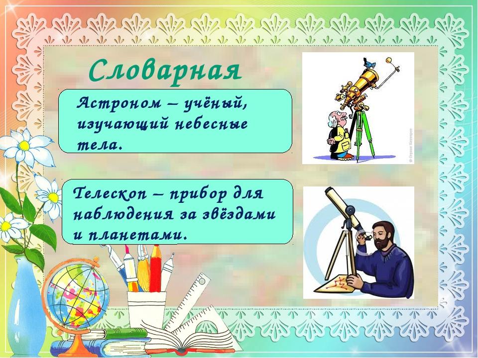 Словарная работа Астроном – учёный, изучающий небесные тела. Телескоп – прибо...