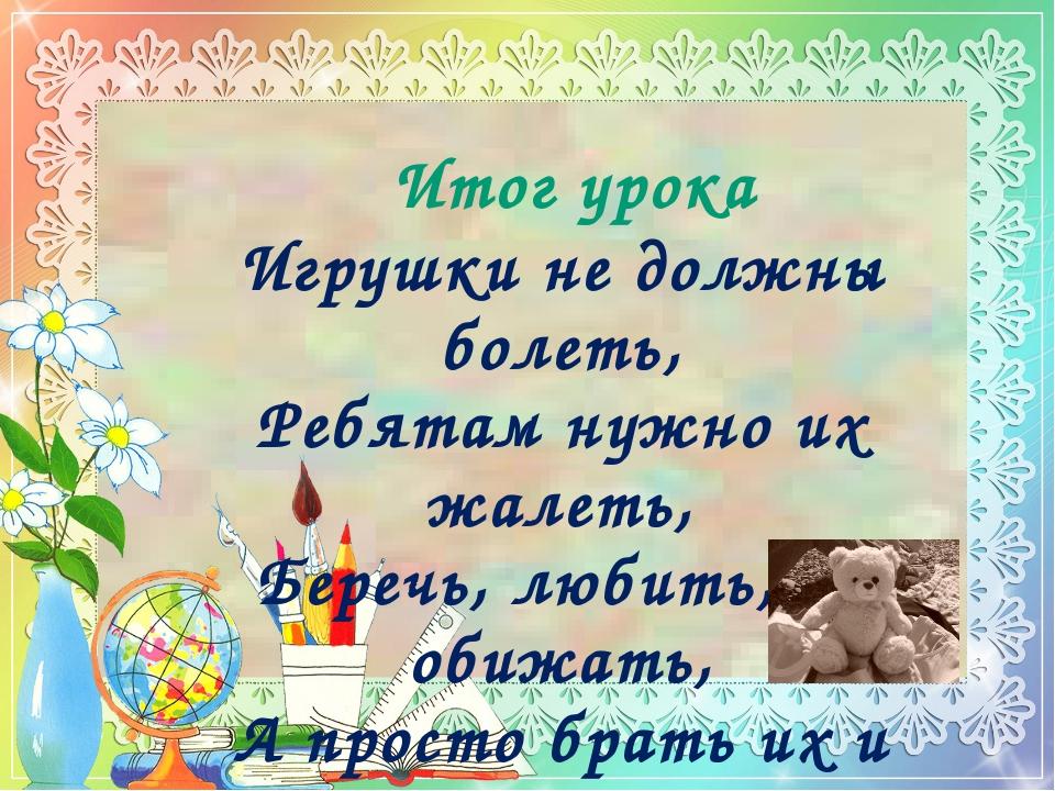 Итог урока Игрушки не должны болеть, Ребятам нужно их жалеть, Беречь, любить,...