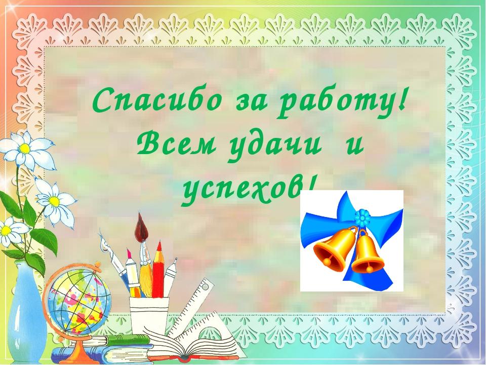 Спасибо за работу! Всем удачи и успехов!
