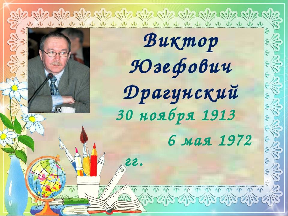 Виктор Юзефович Драгунский 30 ноября 1913 6 мая 1972 гг.