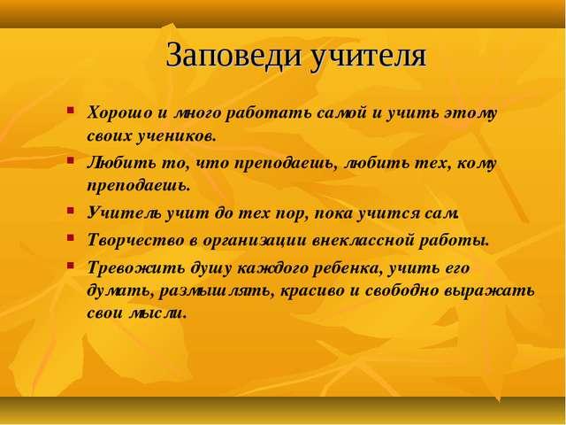 Заповеди учителя Хорошо и много работать самой и учить этому своих учеников....