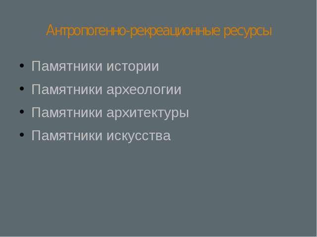 Антропогенно-рекреационные ресурсы Памятники истории Памятники археологии Пам...