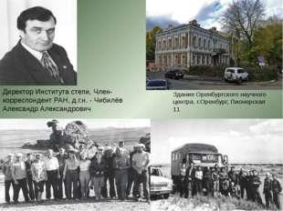 Директор Института степи, Член-корреспондент РАН, д.г.н. - Чибилёв Александр