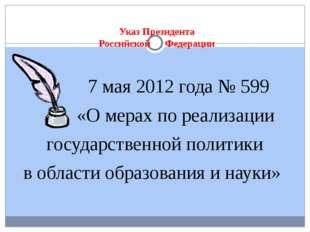 Указ Президента Российской Федерации 7 мая 2012 года № 599 «О мерах по реали