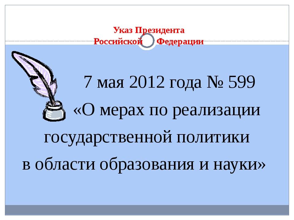 Указ Президента Российской Федерации 7 мая 2012 года № 599 «О мерах по реали...