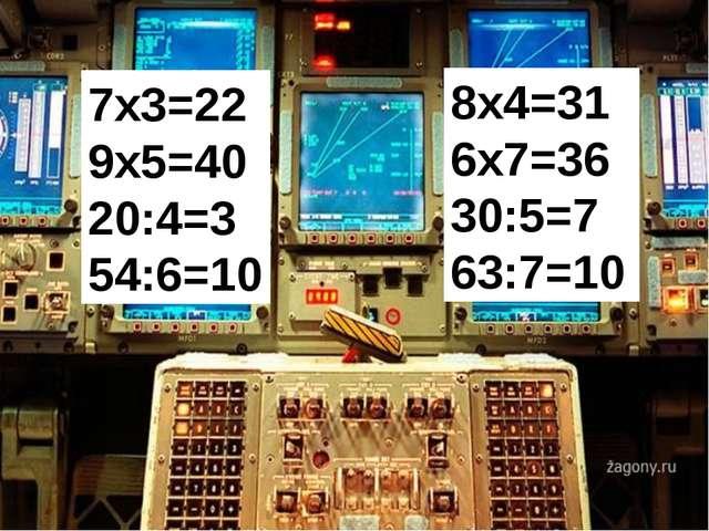 7х3=22 9х5=40 20:4=3 54:6=10 8х4=31 6х7=36 30:5=7 63:7=10