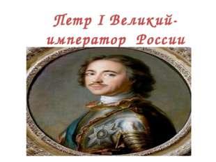 Петр I Великий- император России