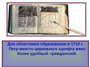 Для облегчения образования в 1710 г. Петр вместо церковного шрифта ввел более