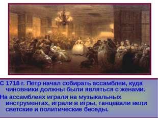 С 1718 г. Петр начал собирать ассамблеи, куда чиновники должны были являться