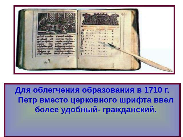 Для облегчения образования в 1710 г. Петр вместо церковного шрифта ввел более...
