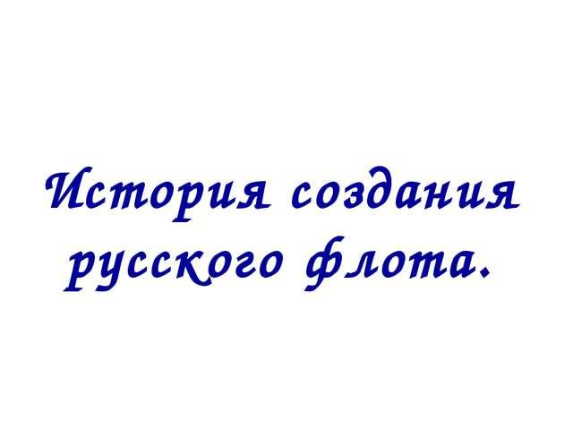 История создания русского флота.