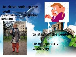 to drive smb up the wall довести кого-л до белого каления to stay off the bea