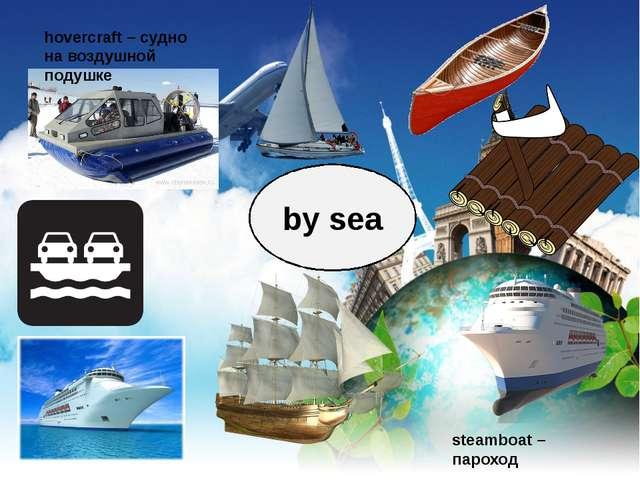 by sea hovercraft – судно на воздушной подушке steamboat – пароход