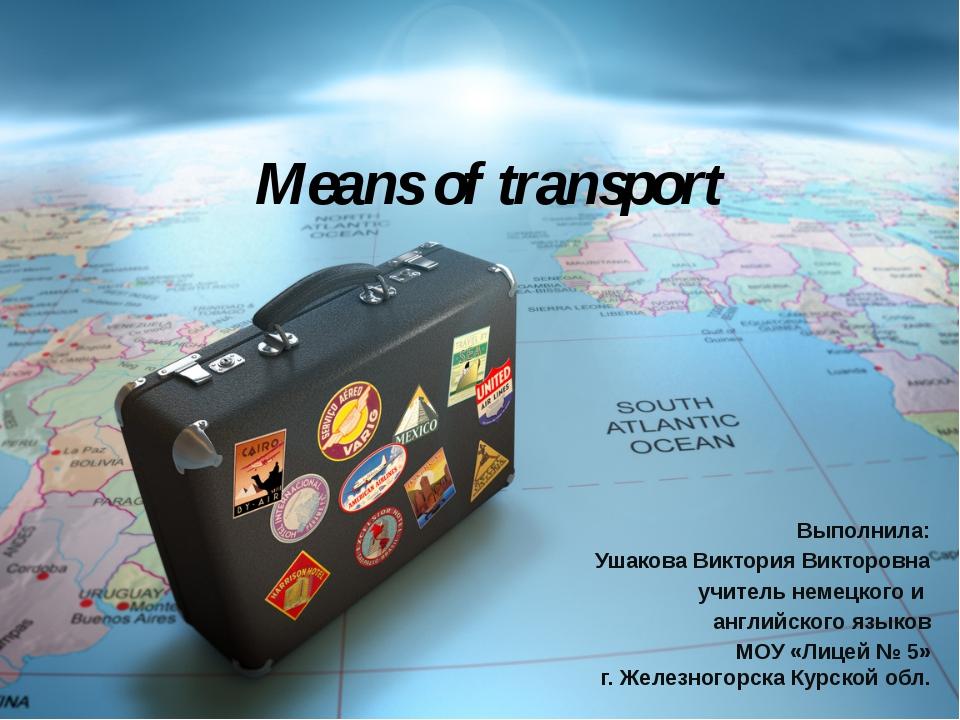 Means of transport Выполнила: Ушакова Виктория Викторовна учитель немецкого и...