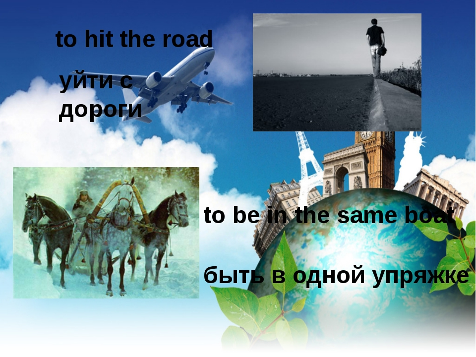 to hit the road уйти с дороги to be in the same boat быть в одной упряжке