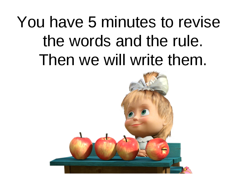 You have 5 minutes to revise the words and the rule. Then we will write them.