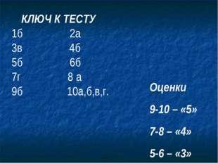 КЛЮЧ К ТЕСТУ 1б 2а 3в 4б 5б 6б 7г 8 а 9б 10а,б,в,г. Оценки 9-10 – «5» 7-8 –