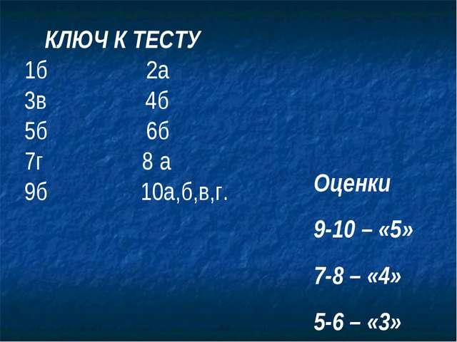 КЛЮЧ К ТЕСТУ 1б 2а 3в 4б 5б 6б 7г 8 а 9б 10а,б,в,г. Оценки 9-10 – «5» 7-8 –...