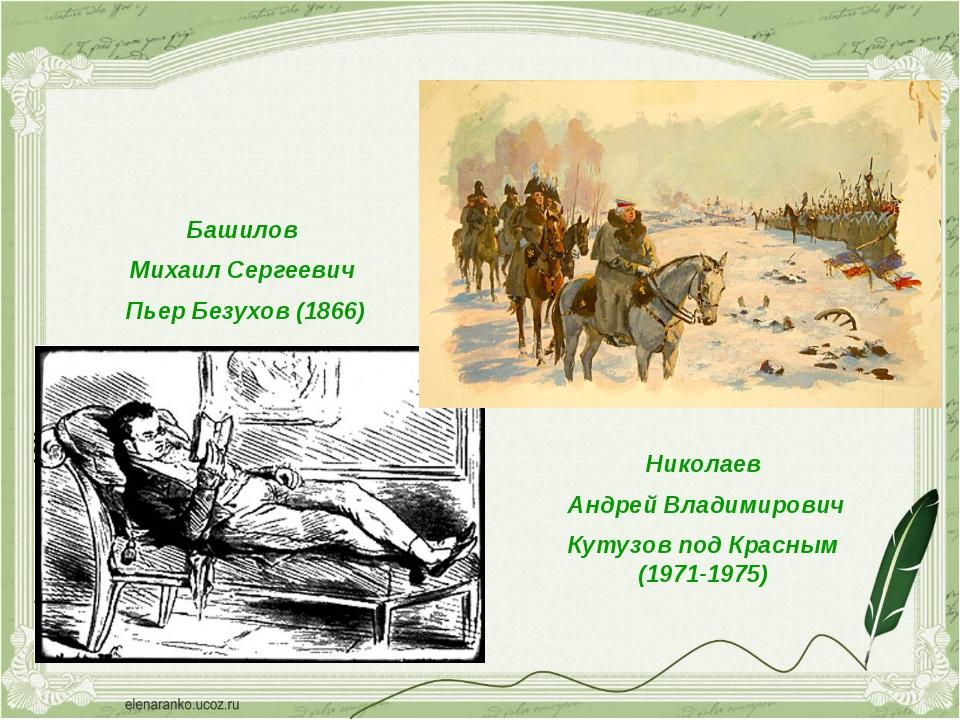 Башилов Михаил Сергеевич Пьер Безухов (1866) Николаев Андрей Владимирович Кут...