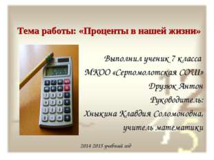 Тема работы: «Проценты в нашей жизни» Выполнил ученик 7 класса МКОО «Серпомо