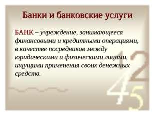 Банки и банковские услуги БАНК – учреждение, занимающееся финансовыми и креди