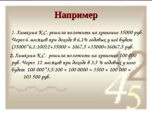 Например 1. Хныкина К.С. решила положить на хранение 35000 руб. Через 6 месяц