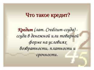 Что такое кредит? Кредит (лат. Creditum-ссуда) - ссуда в денежной или товарно