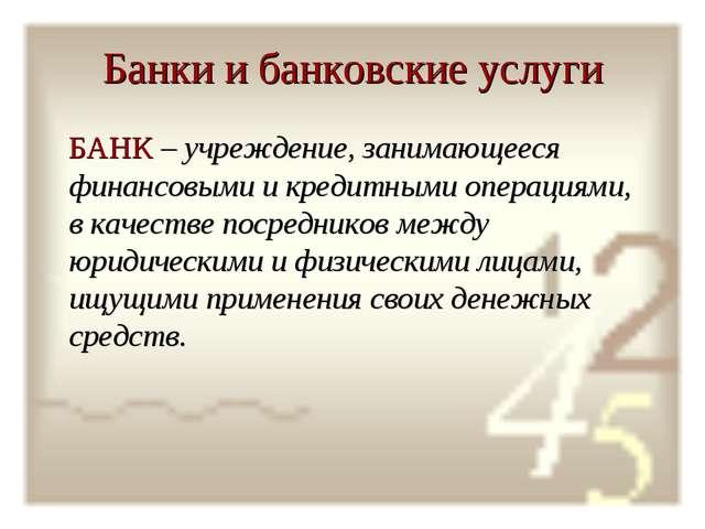 Банки и банковские услуги БАНК – учреждение, занимающееся финансовыми и креди...
