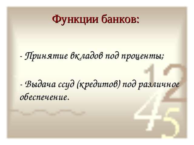 Функции банков: - Принятие вкладов под проценты; - Выдача ссуд (кредитов) под...