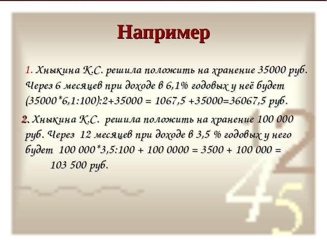 Например 1. Хныкина К.С. решила положить на хранение 35000 руб. Через 6 месяц...