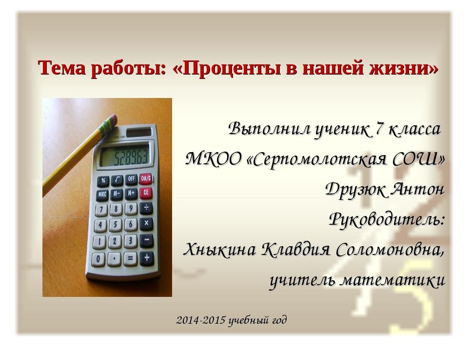 Тема работы: «Проценты в нашей жизни» Выполнил ученик 7 класса МКОО «Серпомо...