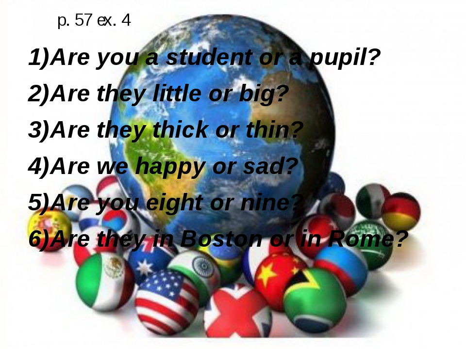 p. 57 ex. 4 Are you a student or a pupil? Are they little or big? Are they th...