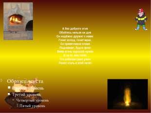 А без доброго огня Обойтись нельзя ни дня Он надёжно дружит с нами: Гонит хо
