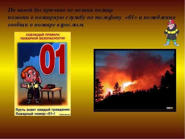 По какой бы причине не возник пожар позвони в пожарную службу по телефону «01...