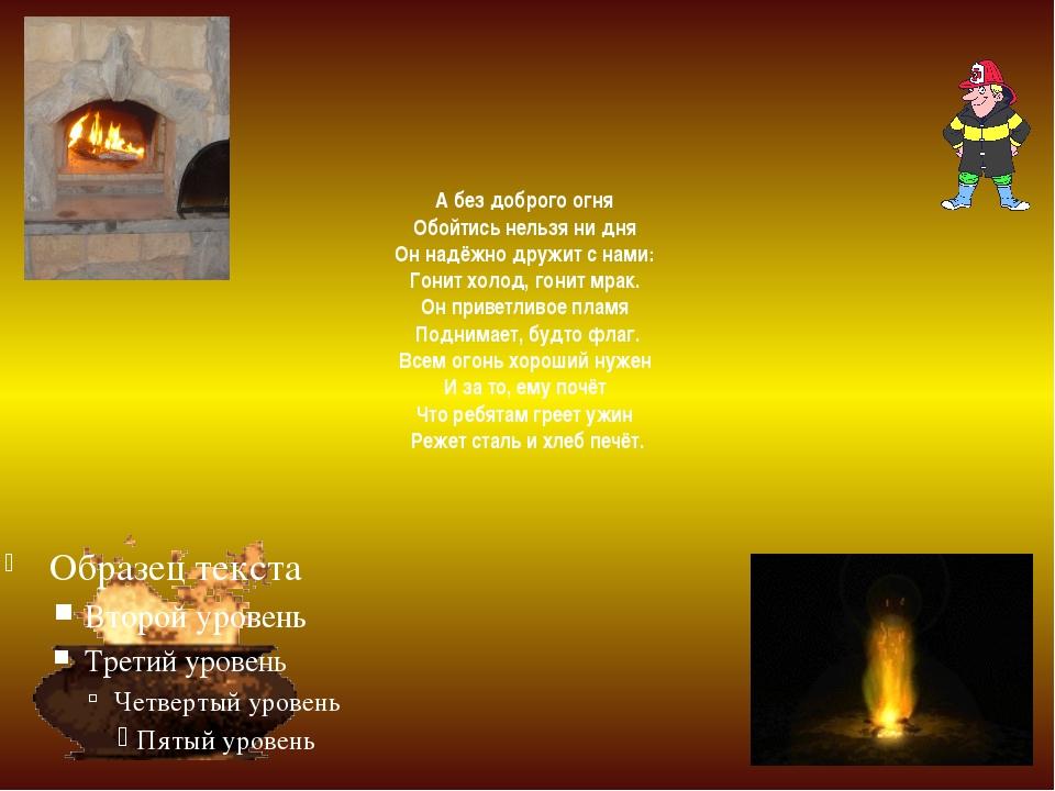 А без доброго огня Обойтись нельзя ни дня Он надёжно дружит с нами: Гонит хо...