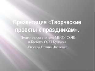 Презентация «Творческие проекты к праздникам». Подготовила учитель МБОУ СОШ п