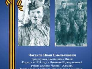 Чагаков Иван Емельянович прадедушка Домогацкого Миши Родился в 1910 году в Чу