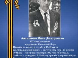 Антипичев Иван Дмитриевич 1923года рождения прадедушка Яковлевой Леры Призва
