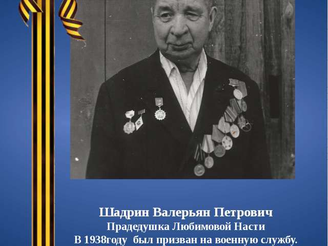Шадрин Валерьян Петрович Прадедушка Любимовой Насти В 1938году был призван на...