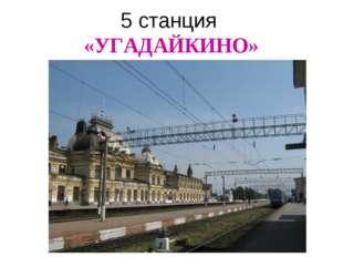 5 станция «УГАДАЙКИНО»