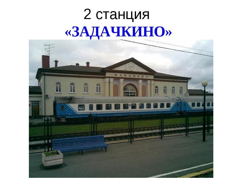 2 станция «ЗАДАЧКИНО»
