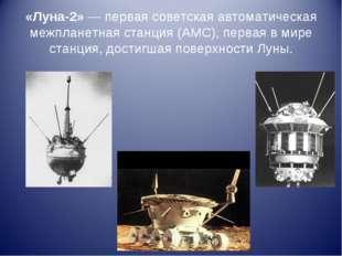 «Луна-2»— первая советская автоматическая межпланетная станция (АМС), первая
