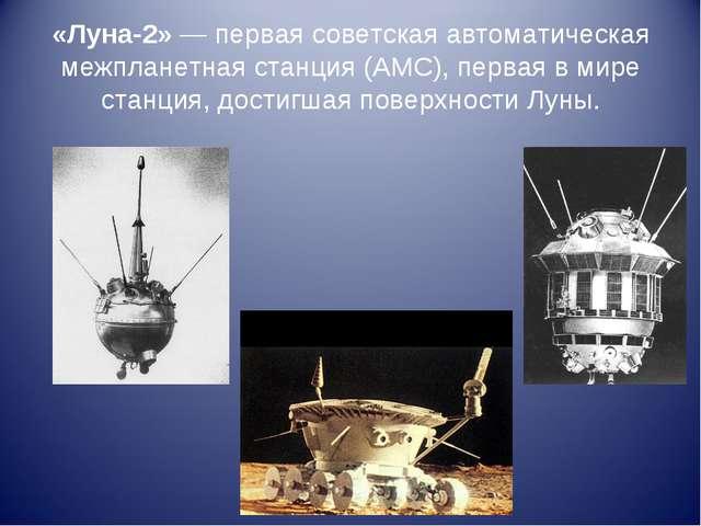«Луна-2»— первая советская автоматическая межпланетная станция (АМС), первая...